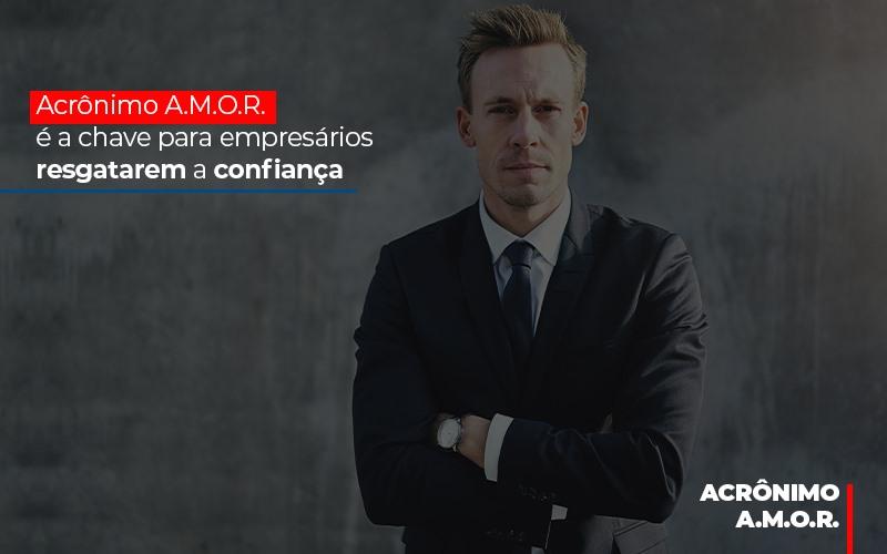 Acrônimo A.M.O.R. é A Chave Para Empresários Resgatarem A Confiança