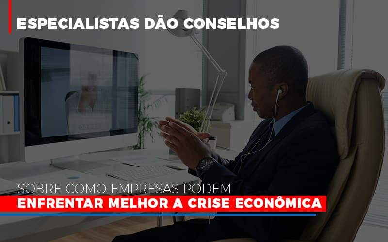 Especialistas Dão Conselhos Sobre Como Empresas Podem Enfrentar Melhor A Crise Econômica